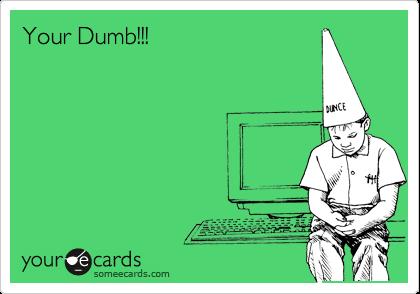Your Dumb!!!