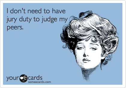 I don't need to have jury duty to judge my peers