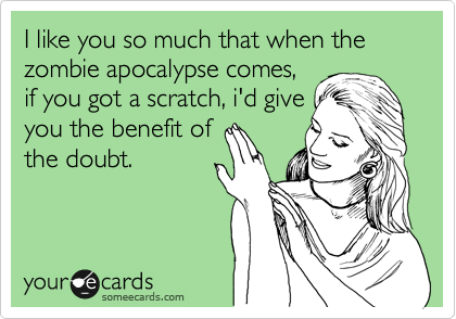 I like you so much that when the zombie apocalypse comes, if you got a scratch, i'd give you the benefit of the doubt.