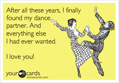 After all these years, I finally found my dance partner. And everything else I had ever wanted.   I love you!