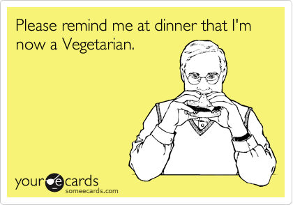 Please remind me at dinner that I'm now a Vegetarian.