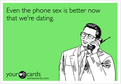 Even the phone sex is better now that we're dating.