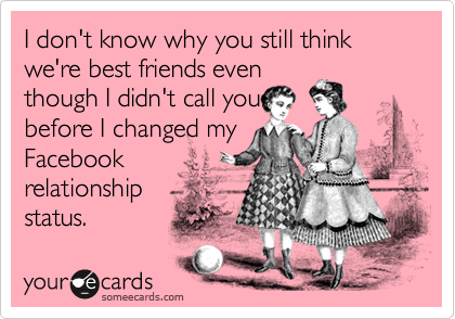 I don't know why you still think we're best friends even though I didn't call you before I changed my Facebook relationship status.