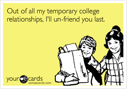 Out of all my temporary college relationships, I'll un-friend you last.