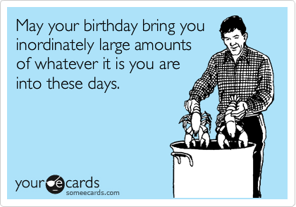 May your birthday bring you inordinately large amounts of whatever it is you are into these days.