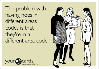 The problem with having hoes in different areas codes is that they're in a different area code.