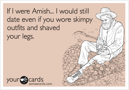 If I were Amish... I would still date even if you wore skimpy outfits and shaved your legs.
