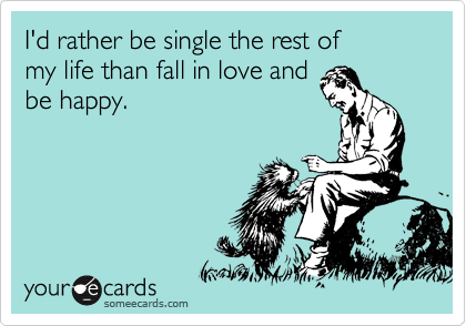 I'd rather be single the rest of  my life than fall in love and be happy.