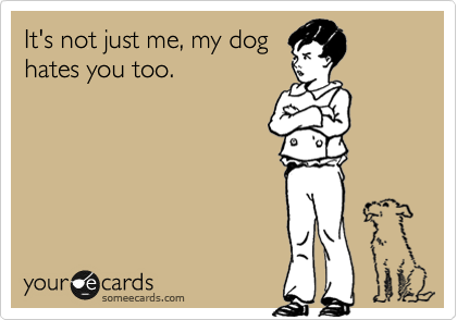 It's not just me, my dog hates you too.