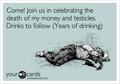 Come! Join us in celebrating the death of my money and testicles.  Drinks to follow %28Years of drinking%29