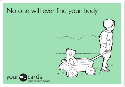 No one will ever find your body