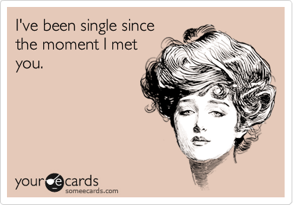 I've been single since the moment I met you.