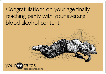 Congratulations on your age finally reaching parity with your average blood alcohol content.