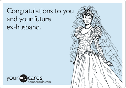 Congratulations to you and your future ex-husband.