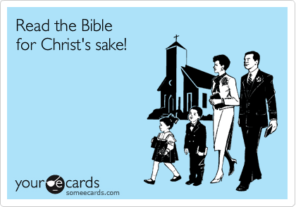 Read the Bible  for Christ's sake!