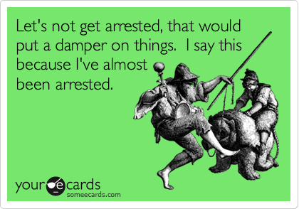 Let's not get arrested, that would put a damper on things.  I say this because I've almost been arrested.
