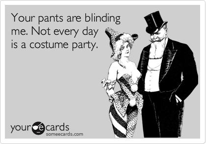 Your pants are blinding me. Not every day is a costume party.