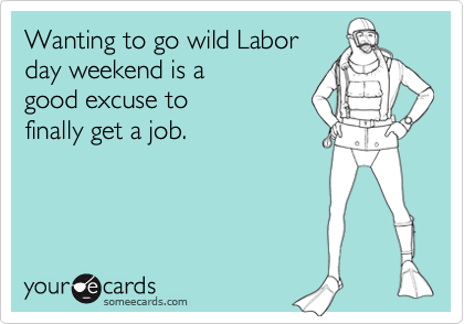 Wanting to go wild Labor day weekend is a good excuse to finally get a job.