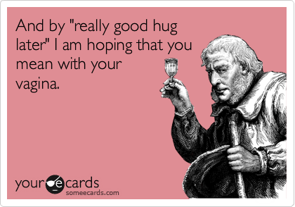 """And by """"really good hug later"""" I am hoping that you mean with your vagina."""