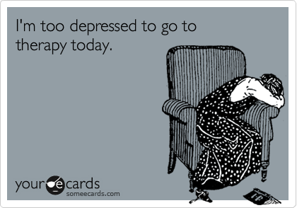 I'm too depressed to go to  therapy today.