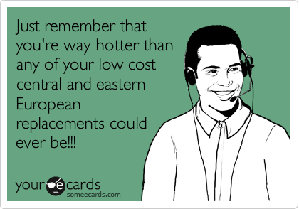 Just remember that you're way hotter than any of your low cost central and eastern European replacements could ever be!!!