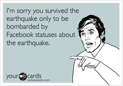 I'm sorry you survived the earthquake only to be bombarded by Facebook statuses about the earthquake.