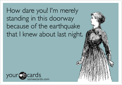 How dare you! I'm merely standing in this doorway because of the earthquake that I knew about last night.