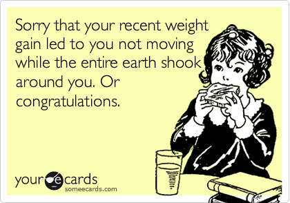 Sorry that your recent weight gain led to you not moving while the entire earth shook around you. Or congratulations.