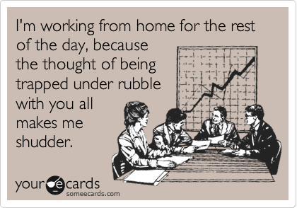 I'm working from home for the rest of the day, because the thought of being  trapped under rubble with you all makes me shudder.