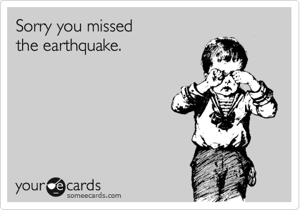 Sorry you missed the earthquake.