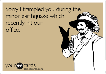 Sorry I trampled you during the minor earthquake which recently hit our office.