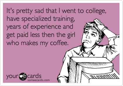 It's pretty sad that I went to college, have specialized training, years of experience and get paid less then the girl who makes my coffee.