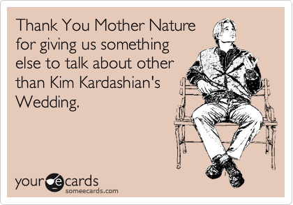 Thank You Mother Nature for giving us something else to talk about other than Kim Kardashian's Wedding.