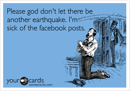 Please god don't let there be another earthquake. I'm  sick of the facebook posts.