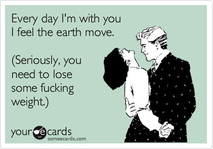 Every day I'm with you I feel the earth move.   %28Seriously, you need to lose some fucking weight.%29