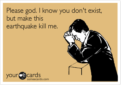 Please god. I know you don't exist, but make this earthquake kill me.