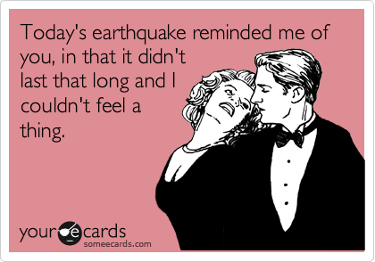 Today's earthquake reminded me of you, in that it didn't last that long and I couldn't feel a thing.
