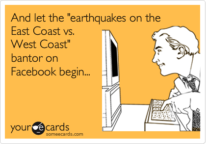 """And let the """"earthquakes on the East Coast vs. West Coast"""" bantor on Facebook begin..."""