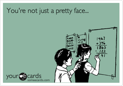 You're not just a pretty face...