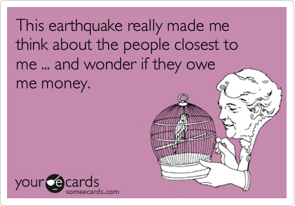 This earthquake really made me think about the people closest to me ... and wonder if they owe me money.