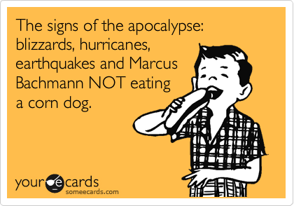 The signs of the apocalypse: blizzards, hurricanes, earthquakes and Marcus Bachmann NOT eating a corn dog.