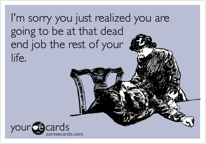I'm sorry you just realized you are going to be at that dead end job the rest of your life.