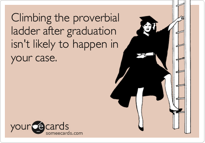 Climbing the proverbial ladder after graduation isn't likely to happen in your case.