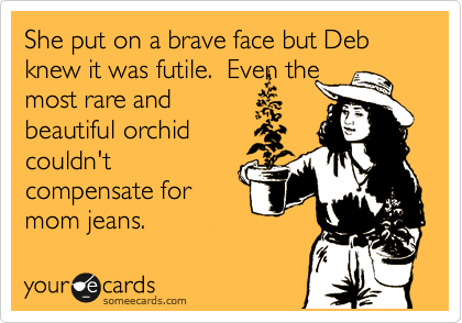 She put on a brave face but Deb knew it was futile.  Even the most rare and beautiful orchid couldn't compensate for mom jeans.