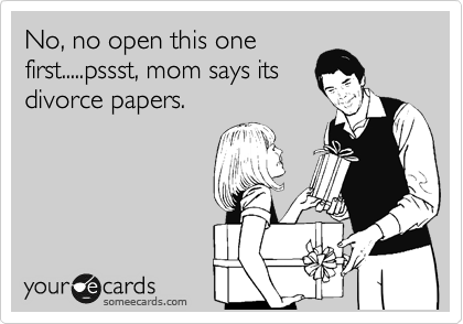 No, no open this one first.....pssst, mom says its divorce papers.