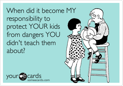 When did it become MY responsibility to protect YOUR kids from dangers YOU didn't teach them about?