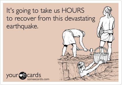 It's going to take us HOURS to recover from this devastating earthquake.