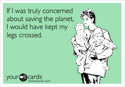 If I was truly concerned about saving the planet, I would have kept my legs crossed.
