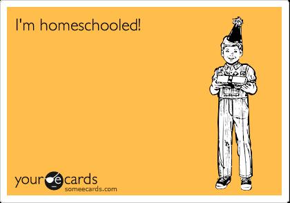 I'm homeschooled!