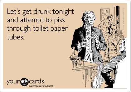 Let's get drunk tonight and attempt to piss through toilet paper tubes.
